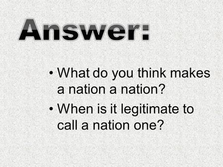 What do you think makes a nation a nation? When is it legitimate to call a nation one?