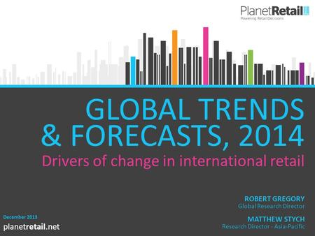 1 planetretail.net GLOBAL TRENDS & FORECASTS, 2014 December 2013 MATTHEW STYCH Research Director - Asia-Pacific ROBERT GREGORY Global Research Director.