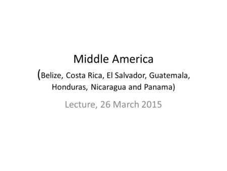 Middle America ( Belize, Costa Rica, El Salvador, Guatemala, Honduras, Nicaragua and Panama) Lecture, 26 March 2015.