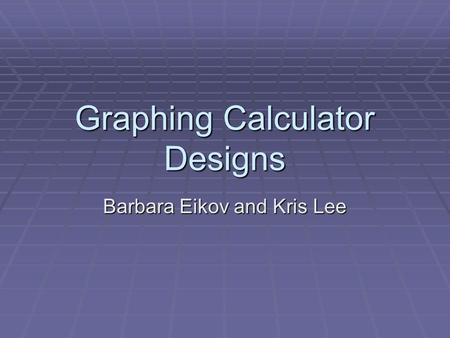 Graphing Calculator Designs Barbara Eikov and Kris Lee.