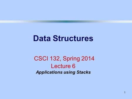 1 Data Structures CSCI 132, Spring 2014 Lecture 6 Applications using Stacks.