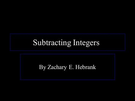 Subtracting Integers! By Zachary E. Hebrank. Rules of Subtracting Integers When you subtract integers, there are a few rules you must follow. When you.