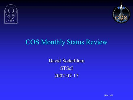 Slide 1 of 5 COS Monthly Status Review David Soderblom STScI2007-07-17.