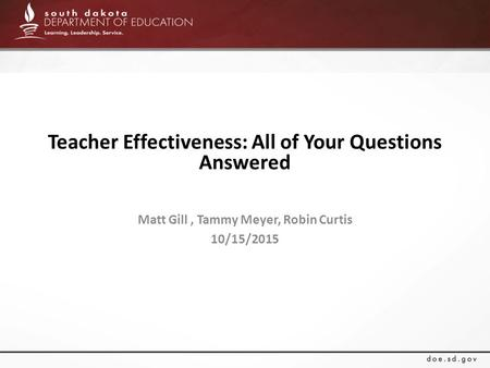 Teacher Effectiveness: All of Your Questions Answered Matt Gill, Tammy Meyer, Robin Curtis 10/15/2015.