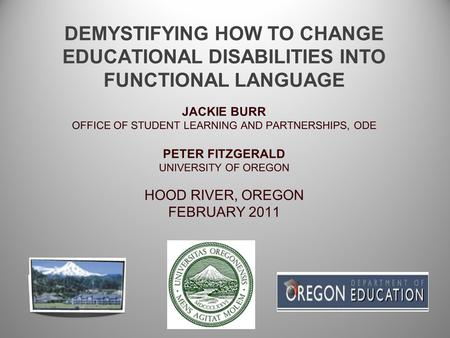 DEMYSTIFYING HOW TO CHANGE EDUCATIONAL DISABILITIES INTO FUNCTIONAL LANGUAGE JACKIE BURR OFFICE OF STUDENT LEARNING AND PARTNERSHIPS, ODE PETER FITZGERALD.