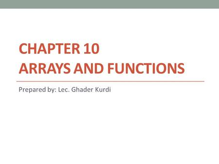 CHAPTER 10 ARRAYS AND FUNCTIONS Prepared by: Lec. Ghader Kurdi.