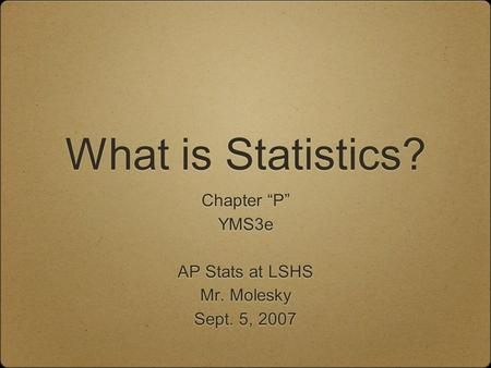 "What is Statistics? Chapter ""P"" YMS3e AP Stats at LSHS Mr. Molesky Sept. 5, 2007 Chapter ""P"" YMS3e AP Stats at LSHS Mr. Molesky Sept. 5, 2007."