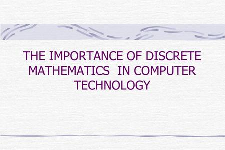THE IMPORTANCE OF DISCRETE MATHEMATICS IN COMPUTER TECHNOLOGY.