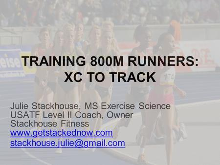 TRAINING 800M RUNNERS: XC TO TRACK Julie Stackhouse, MS Exercise Science USATF Level II Coach, Owner Stackhouse Fitness