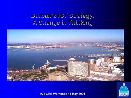 Durban ' s ICT Strategy, A Change in Thinking ICT Cifal Workshop 18 May 2005.