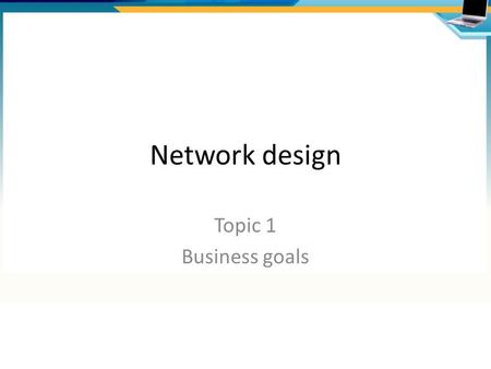 Network design Topic 1 Business goals. Agenda Network life cycle Network design process Business goals Scope Constraints.