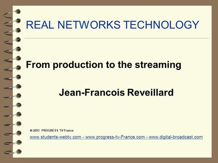 REAL NETWORKS TECHNOLOGY From production to the streaming Jean-Francois Reveillard  2003 PROGRESS TV France www.students-webtv.com - www.progress-tv-France.com.
