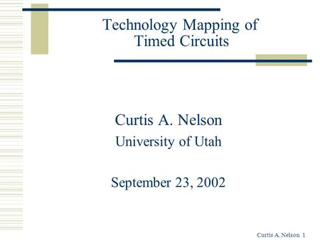 Curtis A. Nelson 1 Technology Mapping of Timed Circuits Curtis A. Nelson University of Utah September 23, 2002.