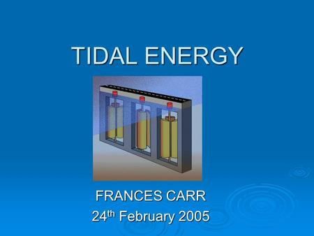 TIDAL ENERGY FRANCES CARR 24 th February 2005. TIDAL TECHNOLOGY  AVAILABLE ENERGY depends on location & time - but is highly predictable.  ENERGY =