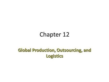 Chapter 12 Global Production, Outsourcing, and Logistics.