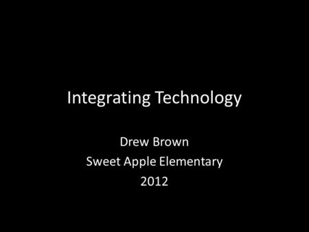 Integrating Technology Drew Brown Sweet Apple Elementary 2012.