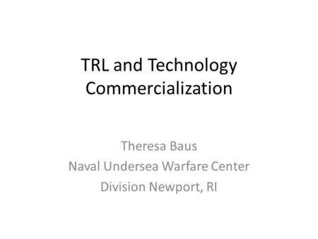 TRL and Technology Commercialization Theresa Baus Naval Undersea Warfare Center Division Newport, RI.