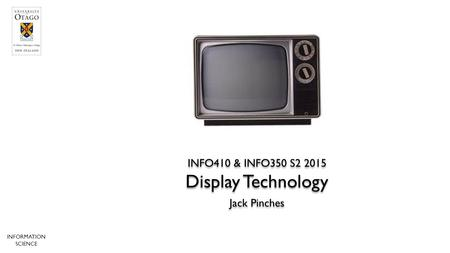 Jack Pinches INFO410 & INFO350 S2 2015 INFORMATION SCIENCE Display Technology.