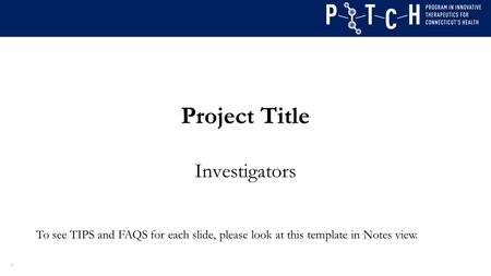 Project Title Investigators 1 To see TIPS and FAQS for each slide, please look at this template in Notes view.