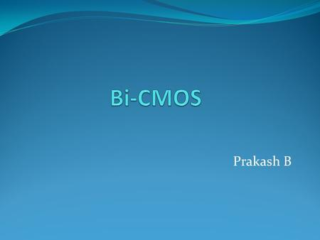 Prakash B. Bi-CMOS Technology Combines Bipolar & CMOS transistors in a single integrated circuit. By retaining benefits of bipolar and CMOS, Bi-CMOS is.