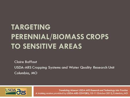 TARGETING PERENNIAL/BIOMASS CROPS TO SENSITIVE AREAS Claire Baffaut USDA-ARS Cropping Systems and Water Quality Research Unit Columbia, MO Translating.