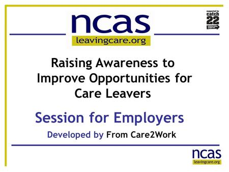 1 11 Session for Employers Developed by From Care2Work Raising Awareness to Improve Opportunities for Care Leavers.