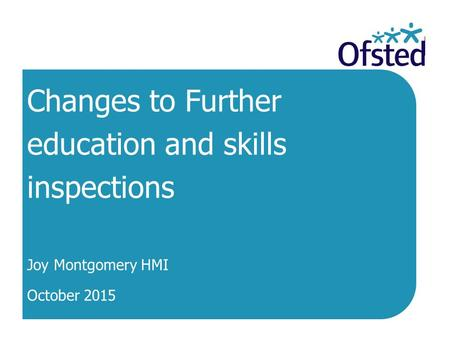 Changes to Further education and skills inspections Joy Montgomery HMI October 2015.