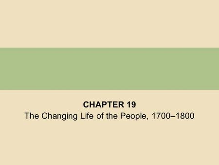 CHAPTER 19 The Changing Life of the People, 1700–1800.