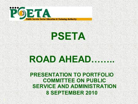 1 PSETA ROAD AHEAD…….. PRESENTATION TO PORTFOLIO COMMITTEE ON PUBLIC SERVICE AND ADMINISTRATION 8 SEPTEMBER 2010.