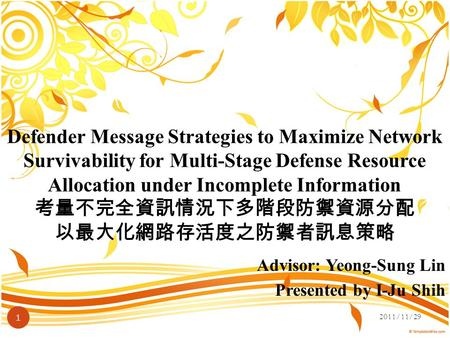 Advisor: Yeong-Sung Lin Presented by I-Ju Shih 2011/11/29 1 Defender Message Strategies to Maximize Network Survivability for Multi-Stage Defense Resource.
