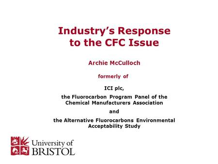Industry's Response to the CFC Issue Archie McCulloch formerly of ICI plc, the Fluorocarbon Program Panel of the Chemical Manufacturers Association and.