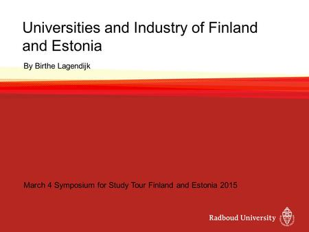 Universities and Industry of Finland and Estonia By Birthe Lagendijk March 4 Symposium for Study Tour Finland and Estonia 2015.