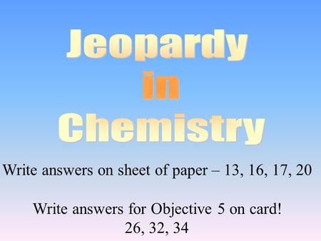 Write answers on sheet of paper – 13, 16, 17, 20 Write answers for Objective 5 on card! 26, 32, 34.