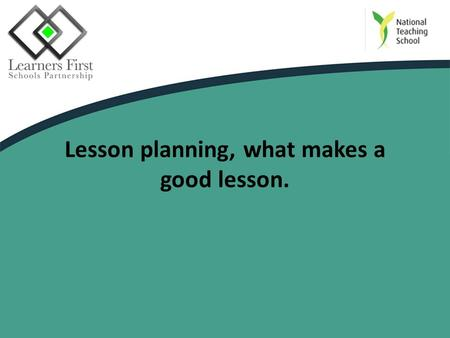 Lesson planning, what makes a good lesson.. Session objectives To consider how to plan a lesson. To discuss what makes an effective/good lesson.