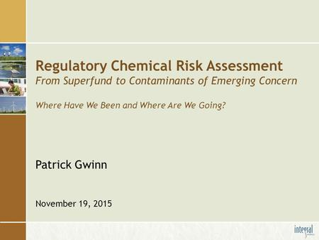 Regulatory Chemical Risk Assessment From Superfund to Contaminants of Emerging Concern Where Have We Been and Where Are We Going? Patrick Gwinn November.