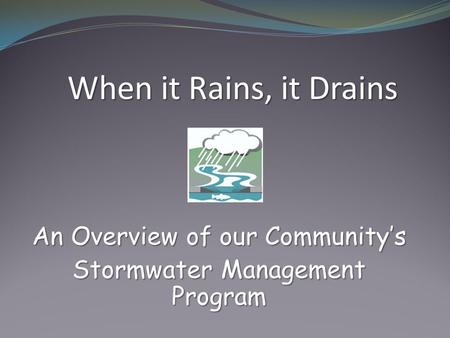 An Overview of our Community's Stormwater Management Program When it Rains, it Drains.