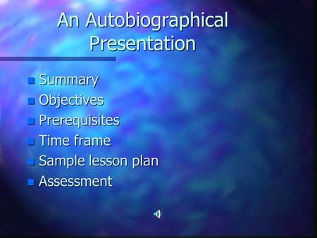 An Autobiographical Presentation n Summary n Objectives n Prerequisites n Time frame n Sample lesson plan n Assessment.