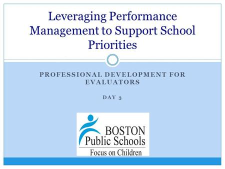 PROFESSIONAL DEVELOPMENT FOR EVALUATORS DAY 3 Leveraging Performance Management to Support School Priorities.