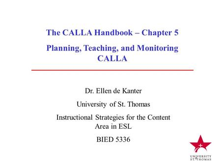 The CALLA Handbook – Chapter 5 Planning, Teaching, and Monitoring CALLA Dr. Ellen de Kanter University of St. Thomas Instructional Strategies for the Content.