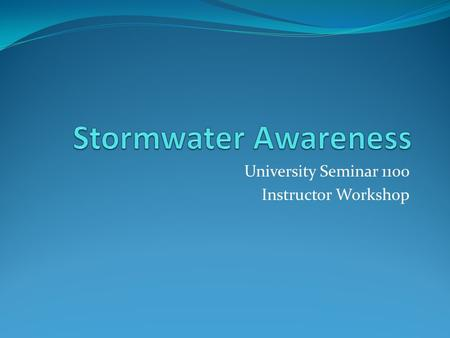 University Seminar 1100 Instructor Workshop. Stormwater Awareness What is stormwater? Rainwater that does not soak into the soil and grass Rainwater that.