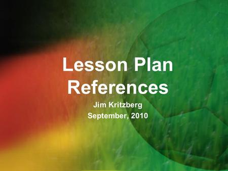 Lesson Plan References Jim Kritzberg September, 2010.