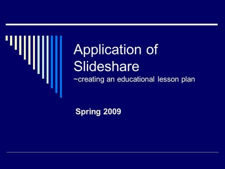 Application of Slideshare ~creating an educational lesson plan Spring 2009.