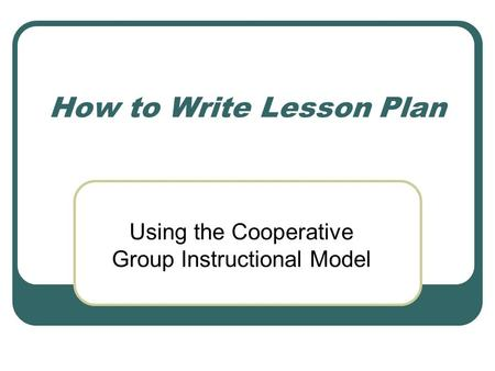 How to Write Lesson Plan Using the Cooperative Group Instructional Model.
