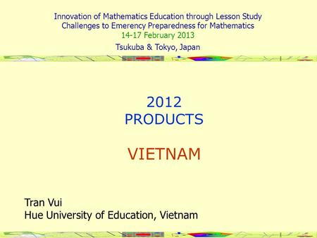 2012 PRODUCTS VIETNAM Tran Vui Hue University of Education, Vietnam APEC-Tsukuba International Conference VII Innovation of Mathematics Education through.