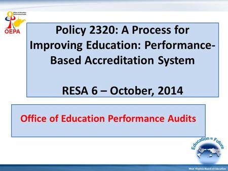 OEPA West Virginia Board of Education Policy 2320: A Process for Improving Education: Performance- Based Accreditation System RESA 6 – October, 2014 Office.