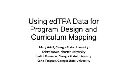 Using edTPA Data for Program Design and Curriculum Mapping Mary Ariail, Georgia State University Kristy Brown, Shorter University Judith Emerson, Georgia.