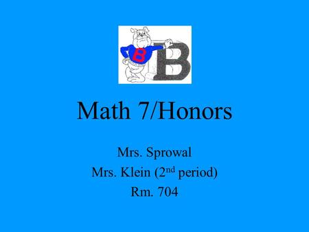 Math 7/Honors Mrs. Sprowal Mrs. Klein (2 nd period) Rm. 704.