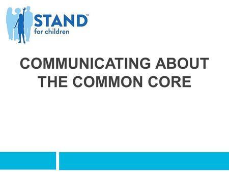 COMMUNICATING ABOUT THE COMMON CORE.  You feel like you have some helpful messages and resources to share with parents.  You see the importance of communicating.