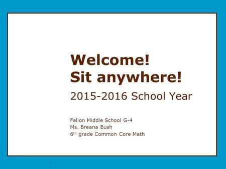 * Welcome! Sit anywhere! 2015-2016 School Year Fallon Middle School G-4 Ms. Breana Bush 6 th grade Common Core Math.