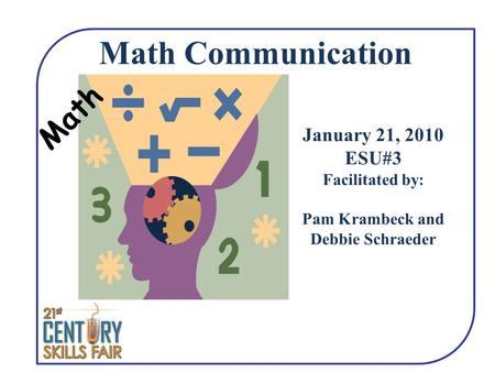 Math Math Communication January 21, 2010 ESU#3 Facilitated by: Pam Krambeck and Debbie Schraeder.